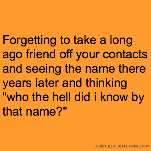 """Forgetting to take a long ago friend off your contacts and seeing the name there years later and thinking """"who the hell did i know by that name?"""""""
