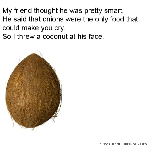 My friend thought he was pretty smart. He said that onions were the only food that could make you cry. So I threw a coconut at his face.