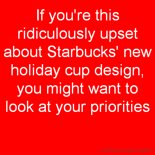 If you're this ridiculously upset about Starbucks' new holiday cup design, you might want to look at your priorities