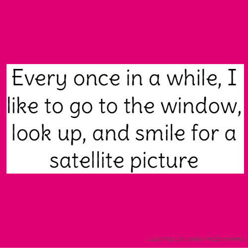 Every once in a while, I like to go to the window, look up, and smile for a satellite picture