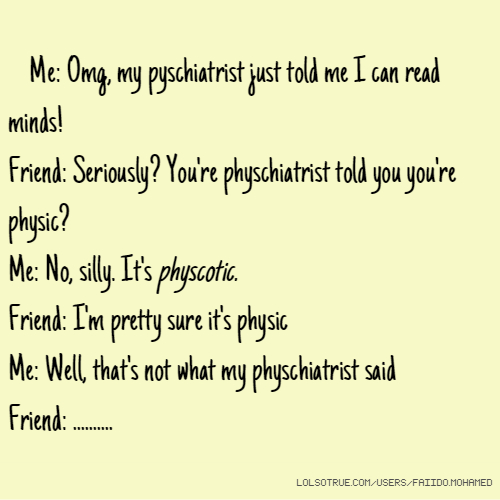 Me: Omg, my pyschiatrist just told me I can read minds! Friend: Seriously? You're physchiatrist told you you're physic? Me: No, silly. It's physcotic. Friend: I'm pretty sure it's physic Me: Well, that's not what my physchiatrist said Friend: ..........