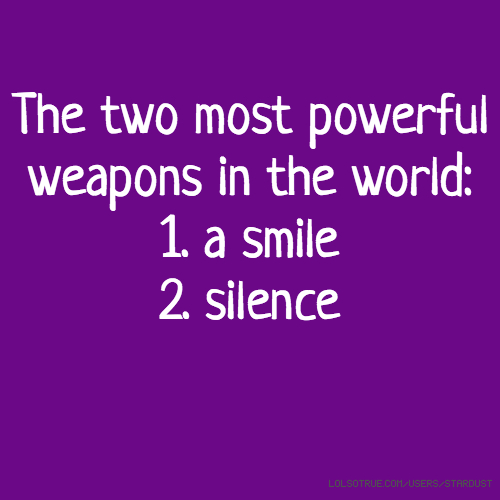 The two most powerful weapons in the world: 1. a smile 2. silence