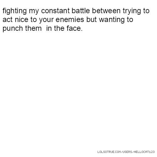 fighting my constant battle between trying to act nice to your enemies but wanting to punch them in the face.