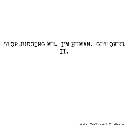 STOP JUDGING ME. I'M HUMAN. GET OVER IT.