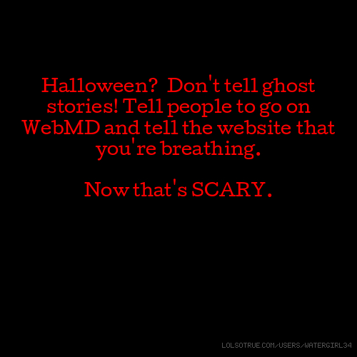 Halloween? Don't tell ghost stories! Tell people to go on WebMD and tell the website that you're breathing. Now that's SCARY.