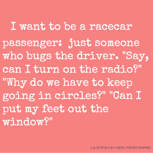 "I want to be a racecar passenger: just someone who bugs the driver. ""Say, can I turn on the radio?"" ""Why do we have to keep going in circles?"" ""Can I put my feet out the window?"""