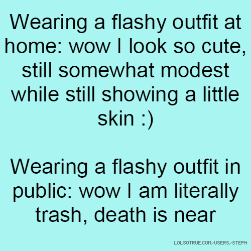 Wearing a flashy outfit at home: wow I look so cute, still somewhat modest while still showing a little skin :) Wearing a flashy outfit in public: wow I am literally trash, death is near
