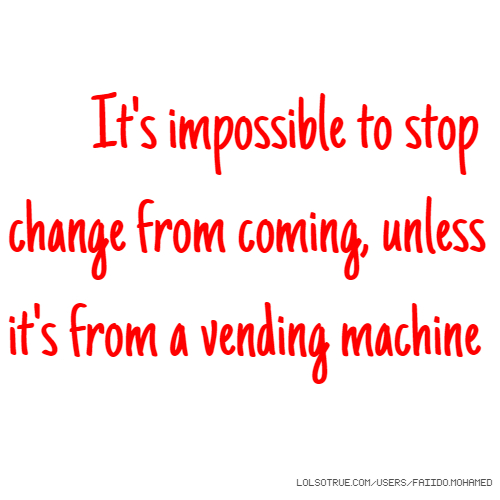 It's impossible to stop change from coming, unless it's from a vending machine