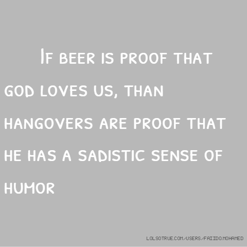 If beer is proof that god loves us, than hangovers are proof that he has a sadistic sense of humor
