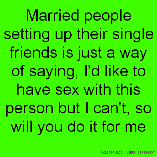 Married people setting up their single friends is just a way of saying, I'd like to have sex with this person but I can't, so will you do it for me