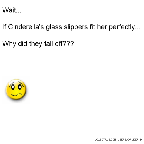 Wait... If Cinderella's glass slippers fit her perfectly... Why did they fall off???