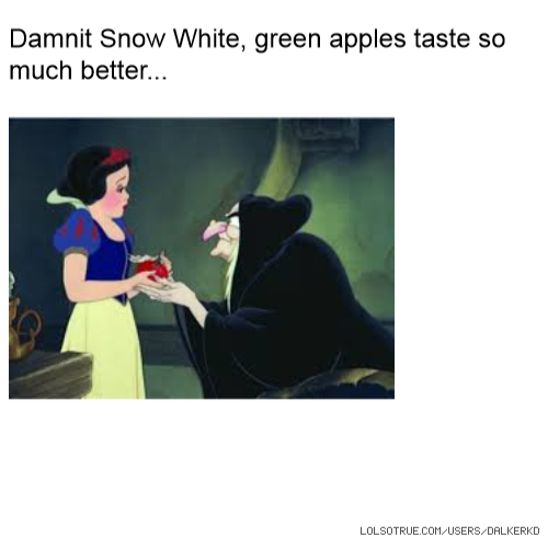 Damnit Snow White, green apples taste so much better...