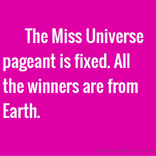 The Miss Universe pageant is fixed. All the winners are from Earth.