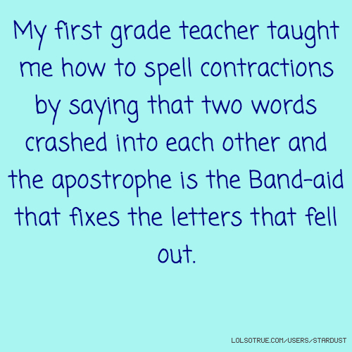 My first grade teacher taught me how to spell contractions by saying that two words crashed into each other and the apostrophe is the Band-aid that fixes the letters that fell out.