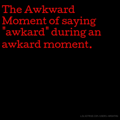 "The Awkward Moment of saying ""awkard"" during an awkard moment."