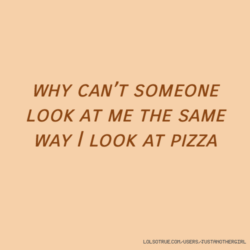 why can't someone look at me the same way I look at pizza