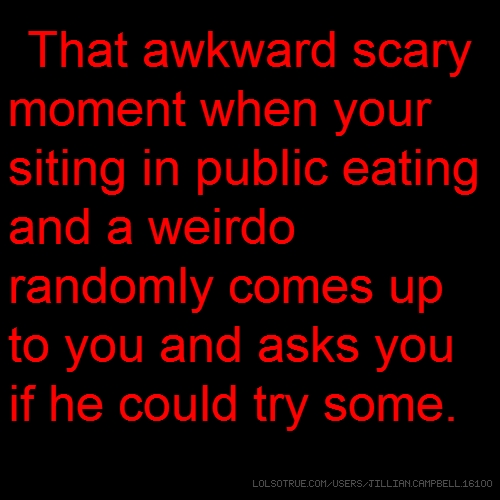 TThat awkward scary moment when your siting in public eating and a weirdo randomly comes up to you and asks you if he could try some.