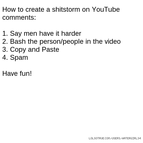 How to create a shitstorm on YouTube comments: 1. Say men have it harder 2. Bash the person/people in the video 3. Copy and Paste 4. Spam Have fun!