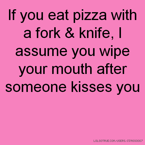 If you eat pizza with a fork & knife, I assume you wipe your mouth after someone kisses you