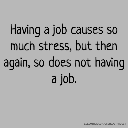 Having a job causes so much stress, but then again, so does not having a job.