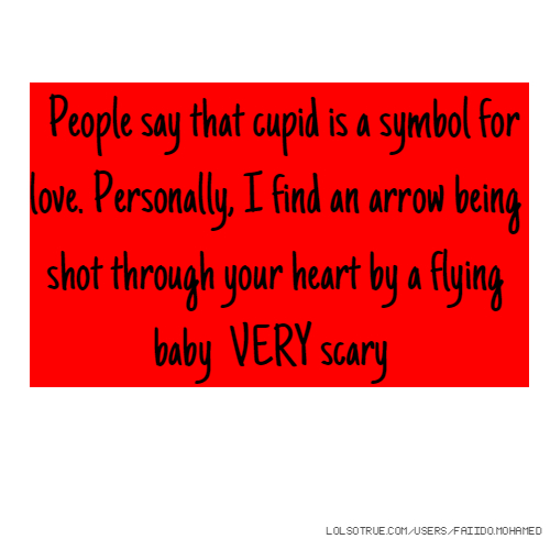 People say that cupid is a symbol for love. Personally, I find an arrow being shot through your heart by a flying baby VERY scary