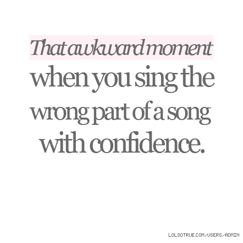 That awkward moment when you sing the wrong part of a song with confidence.