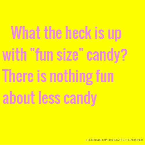"What the heck is up with ""fun size"" candy? There is nothing fun about less candy"