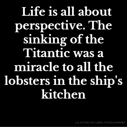 Life is all about perspective. The sinking of the Titantic was a miracle to all the lobsters in the ship's kitchen