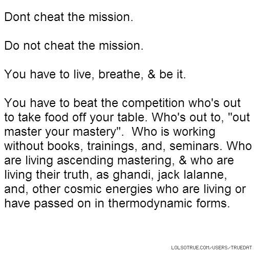 "Dont cheat the mission. Do not cheat the mission. You have to live, breathe, & be it. You have to beat the competition who's out to take food off your table. Who's out to, ""out master your mastery"". Who is working without books, trainings, and, seminars. Who are living ascending mastering, & who are living their truth, as ghandi, jack lalanne, and, other cosmic energies who are living or have passed on in thermodynamic forms."