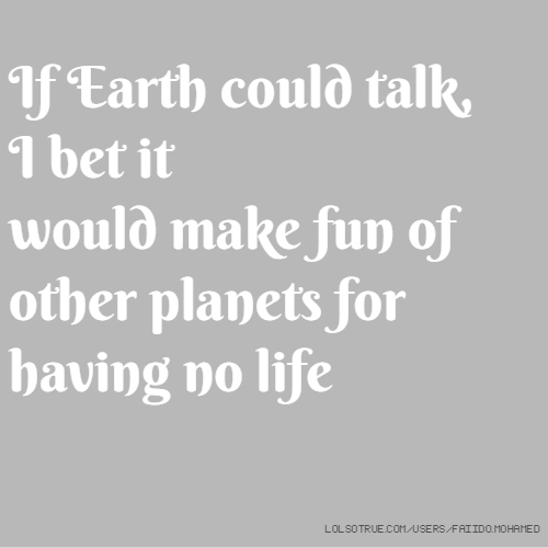 If Earth could talk, I bet it would make fun of other planets for having no life