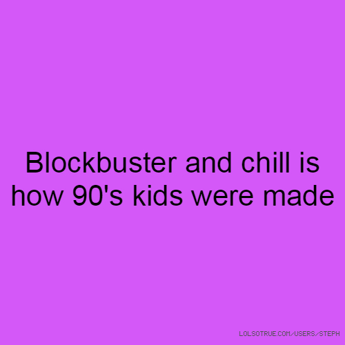 Blockbuster and chill is how 90's kids were made