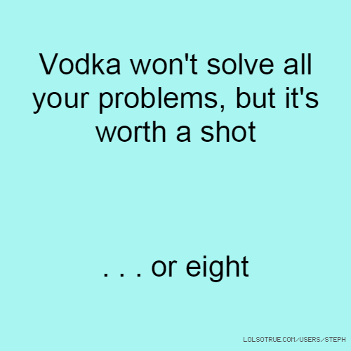 Vodka won't solve all your problems, but it's worth a shot . . . or eight