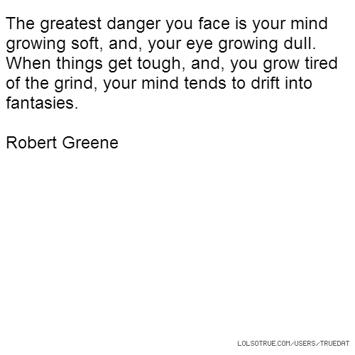 The greatest danger you face is your mind growing soft, and, your eye growing dull. When things get tough, and, you grow tired of the grind, your mind tends to drift into fantasies. Robert Greene