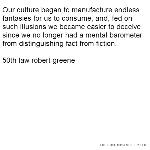 Our culture began to manufacture endless fantasies for us to consume, and, fed on such illusions we became easier to deceive since we no longer had a mental barometer from distinguishing fact from fiction. 50th law robert greene