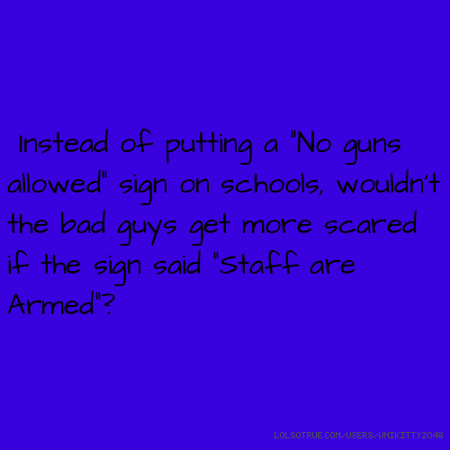 "Instead of putting a ""No guns allowed"" sign on schools, wouldn't the bad guys get more scared if the sign said ""Staff are Armed""?"
