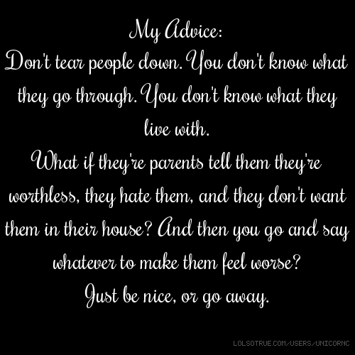 My Advice: Don't tear people down. You don't know what they go through. You don't know what they live with. What if they're parents tell them they're worthless, they hate them, and they don't want them in their house? And then you go and say whatever to make them feel worse? Just be nice, or go away.