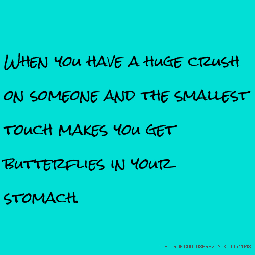 When you have a huge crush on someone and the smallest touch makes you get butterflies in your stomach.
