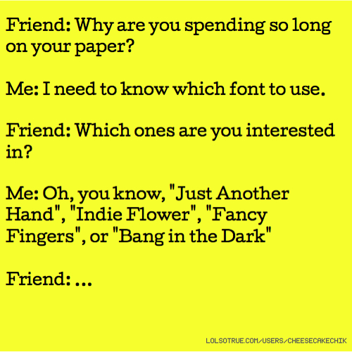 "Friend: Why are you spending so long on your paper? Me: I need to know which font to use. Friend: Which ones are you interested in? Me: Oh, you know, ""Just Another Hand"", ""Indie Flower"", ""Fancy Fingers"", or ""Bang in the Dark"" Friend: ..."