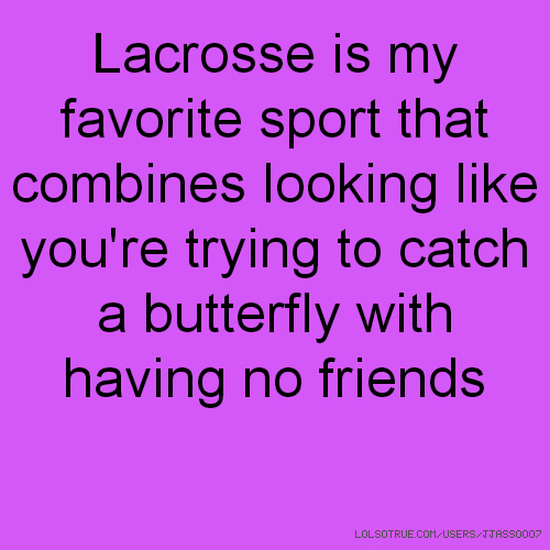 Lacrosse is my favorite sport that combines looking like you're trying to catch a butterfly with having no friends