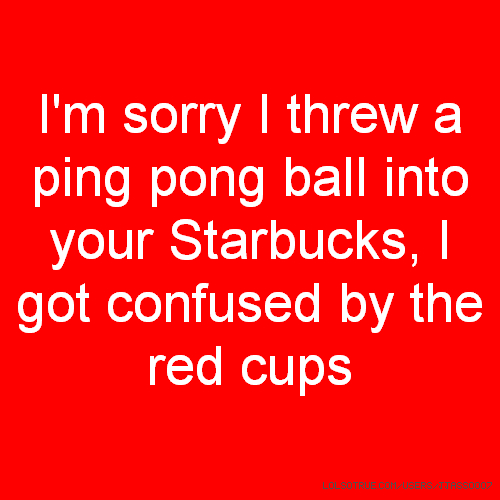 I'm sorry I threw a ping pong ball into your Starbucks, I got confused by the red cups
