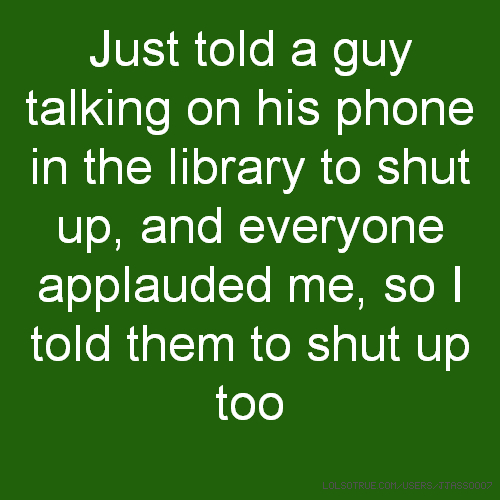 Just told a guy talking on his phone in the library to shut up, and everyone applauded me, so I told them to shut up too