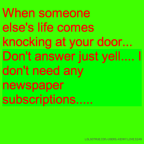 When someone else's life comes knocking at your door... Don't answer just yell.... I don't need any newspaper subscriptions.....