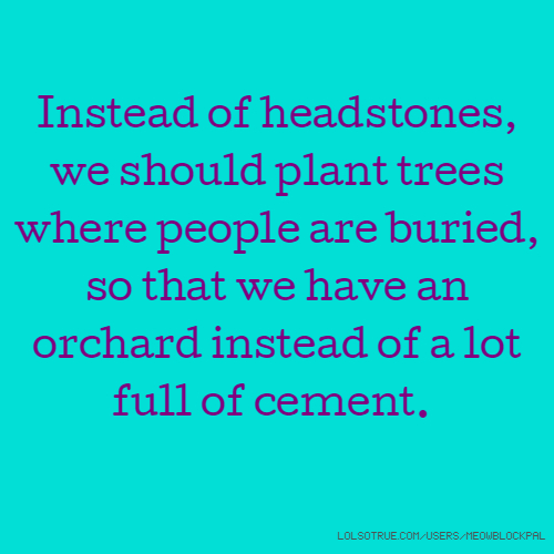 Instead of headstones, we should plant trees where people are buried, so that we have an orchard instead of a lot full of cement.