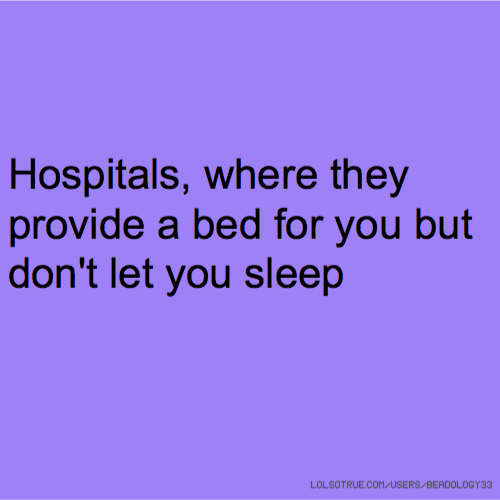 Hospitals, where they provide a bed for you but don't let you sleep