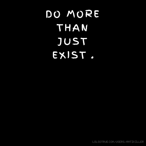 DO MORE THAN JUST EXIST .