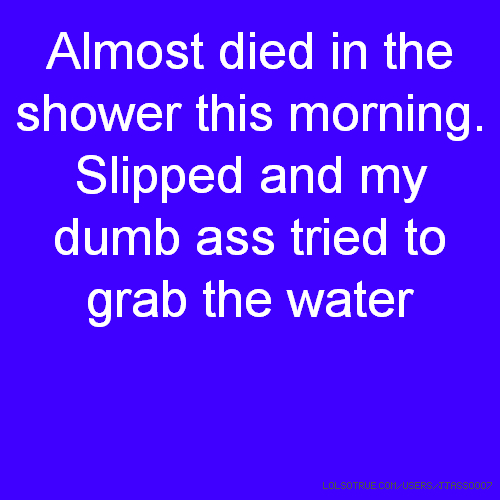 Almost died in the shower this morning. Slipped and my dumb ass tried to grab the water