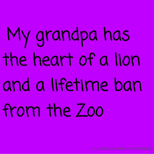 My grandpa has the heart of a lion and a lifetime ban from the Zoo