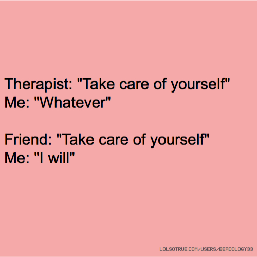 """Therapist: """"Take care of yourself"""" Me: """"Whatever"""" Friend: """"Take care of yourself"""" Me: """"I will"""""""