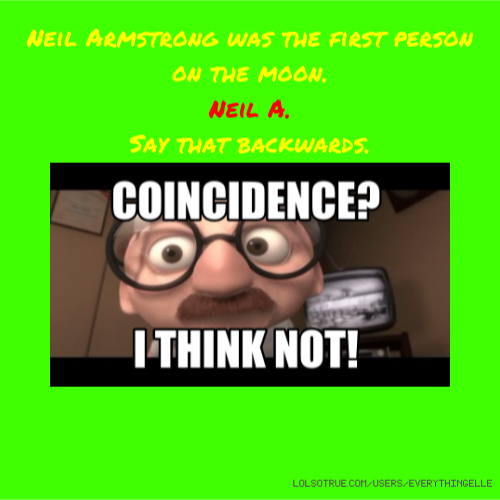 Neil Armstrong was the first person on the moon. Neil A. Say that backwards.