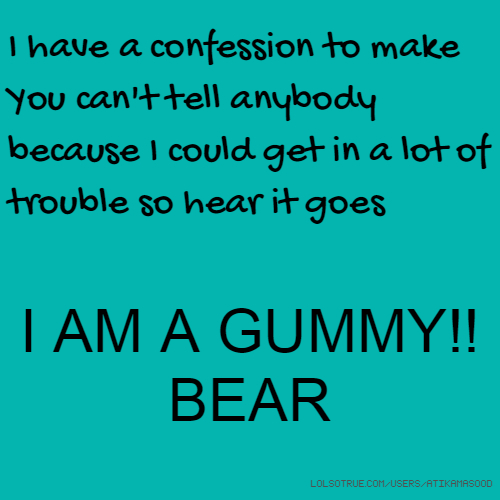 I have a confession to make You can't tell anybody because I could get in a lot of trouble so hear it goes I AM A GUMMY!! BEAR
